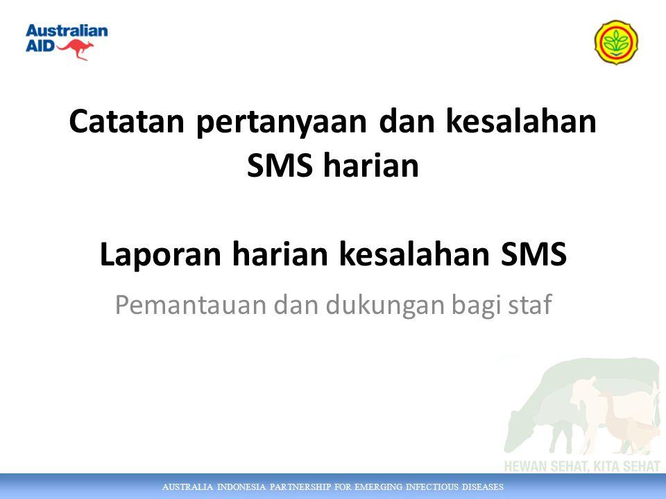 AUSTRALIA INDONESIA PARTNERSHIP FOR EMERGING INFECTIOUS DISEASES Catatan pertanyaan dan kesalahan SMS harian Laporan harian kesalahan SMS Pemantauan dan dukungan bagi staf