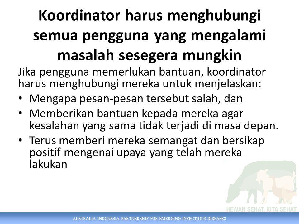 AUSTRALIA INDONESIA PARTNERSHIP FOR EMERGING INFECTIOUS DISEASES Koordinator harus menghubungi semua pengguna yang mengalami masalah sesegera mungkin Jika pengguna memerlukan bantuan, koordinator harus menghubungi mereka untuk menjelaskan: Mengapa pesan-pesan tersebut salah, dan Memberikan bantuan kepada mereka agar kesalahan yang sama tidak terjadi di masa depan.