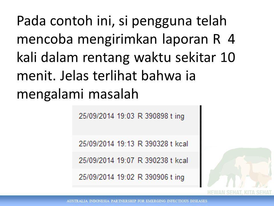 AUSTRALIA INDONESIA PARTNERSHIP FOR EMERGING INFECTIOUS DISEASES Pada contoh ini, si pengguna telah mencoba mengirimkan laporan R 4 kali dalam rentang waktu sekitar 10 menit.