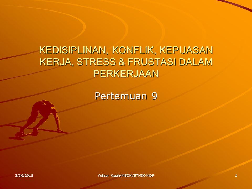 3/30/2015Yulizar Kasih/MSDM/STMIK-MDP1 KEDISIPLINAN, KONFLIK, KEPUASAN KERJA, STRESS & FRUSTASI DALAM PERKERJAAN Pertemuan 9