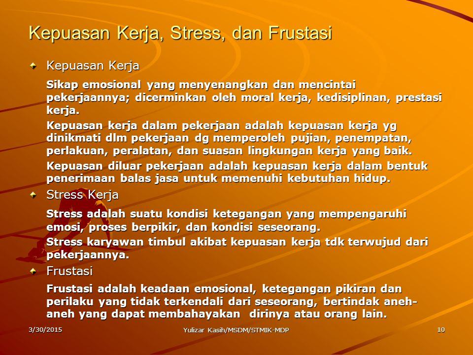 3/30/2015 Yulizar Kasih/MSDM/STMIK-MDP 10 Kepuasan Kerja, Stress, dan Frustasi Kepuasan Kerja Sikap emosional yang menyenangkan dan mencintai pekerjaa