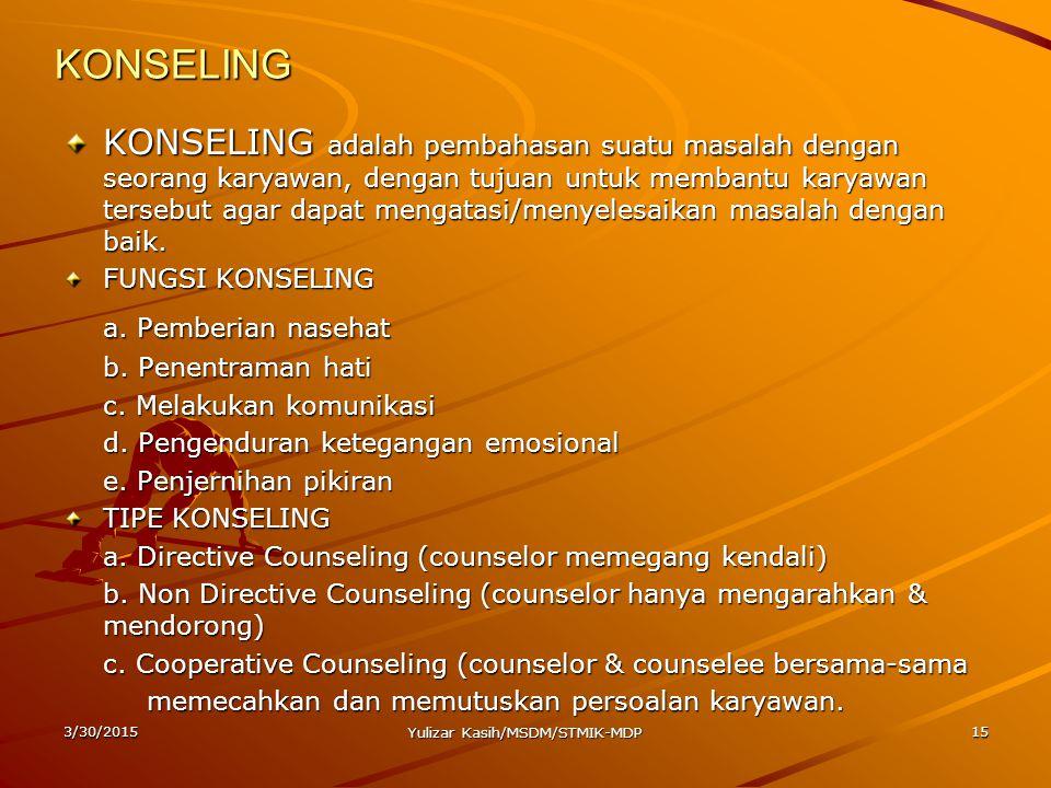 3/30/2015 Yulizar Kasih/MSDM/STMIK-MDP 15 KONSELING KONSELING adalah pembahasan suatu masalah dengan seorang karyawan, dengan tujuan untuk membantu ka