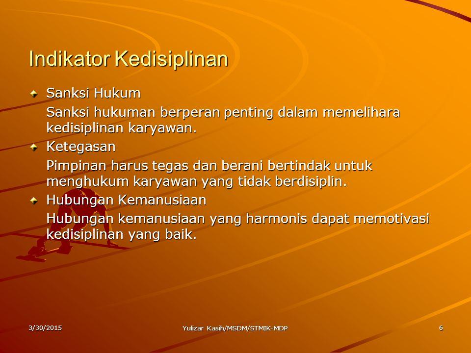 3/30/2015 Yulizar Kasih/MSDM/STMIK-MDP 6 Indikator Kedisiplinan Sanksi Hukum Sanksi hukuman berperan penting dalam memelihara kedisiplinan karyawan. K