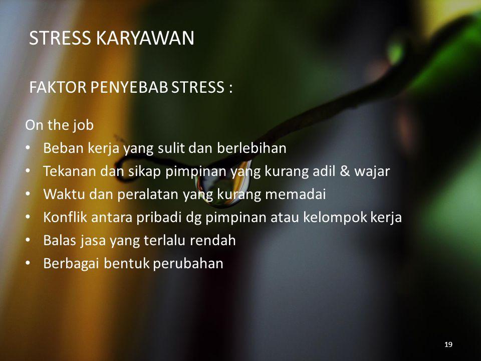 19 STRESS KARYAWAN FAKTOR PENYEBAB STRESS : On the job Beban kerja yang sulit dan berlebihan Tekanan dan sikap pimpinan yang kurang adil & wajar Waktu