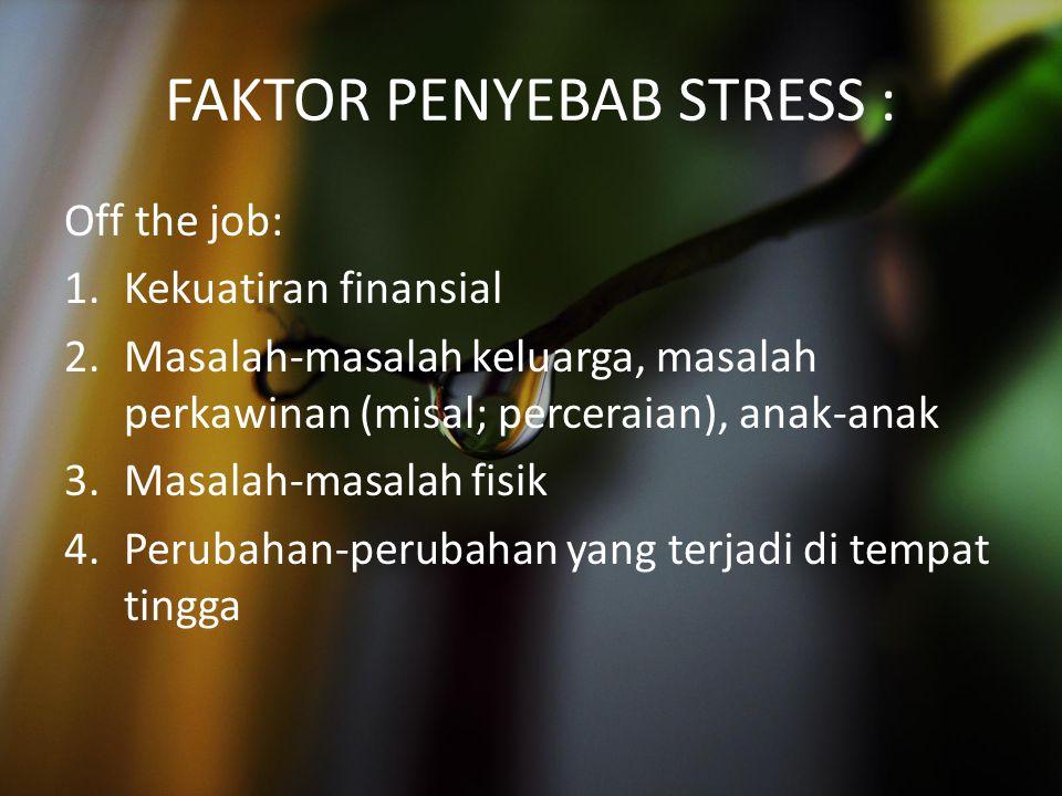 FAKTOR PENYEBAB STRESS : Off the job: 1.Kekuatiran finansial 2.Masalah-masalah keluarga, masalah perkawinan (misal; perceraian), anak-anak 3.Masalah-m