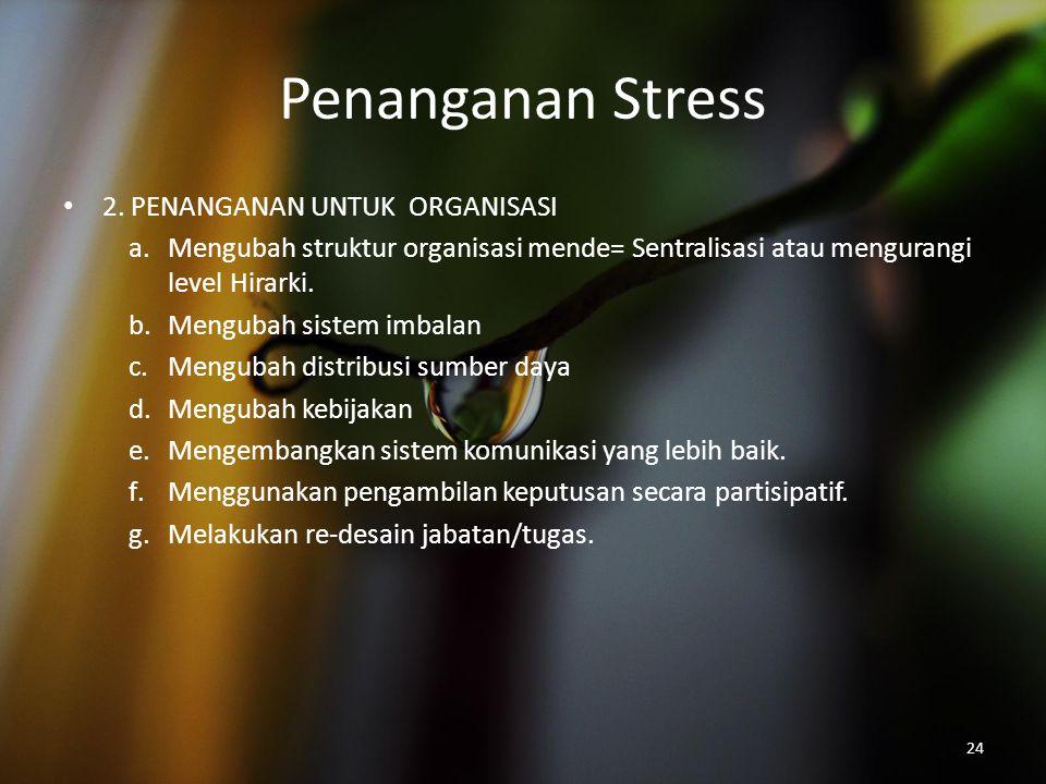 Penanganan Stress 2. PENANGANAN UNTUK ORGANISASI a.Mengubah struktur organisasi mende= Sentralisasi atau mengurangi level Hirarki. b.Mengubah sistem i