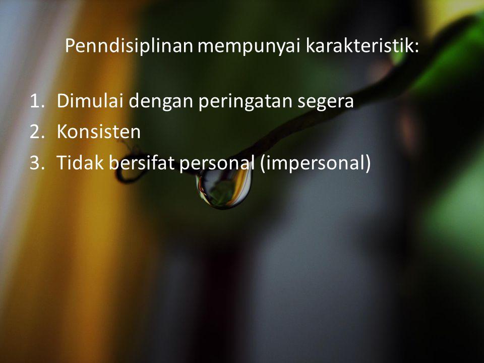 Penndisiplinan mempunyai karakteristik: 1.Dimulai dengan peringatan segera 2.Konsisten 3.Tidak bersifat personal (impersonal)