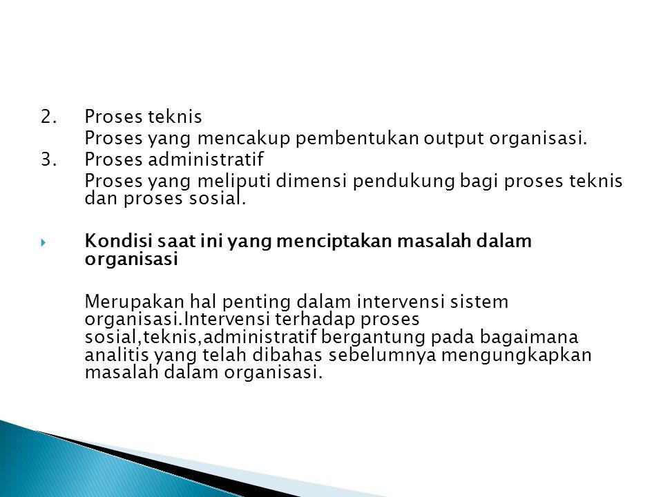2.Proses teknis Proses yang mencakup pembentukan output organisasi. 3.Proses administratif Proses yang meliputi dimensi pendukung bagi proses teknis d