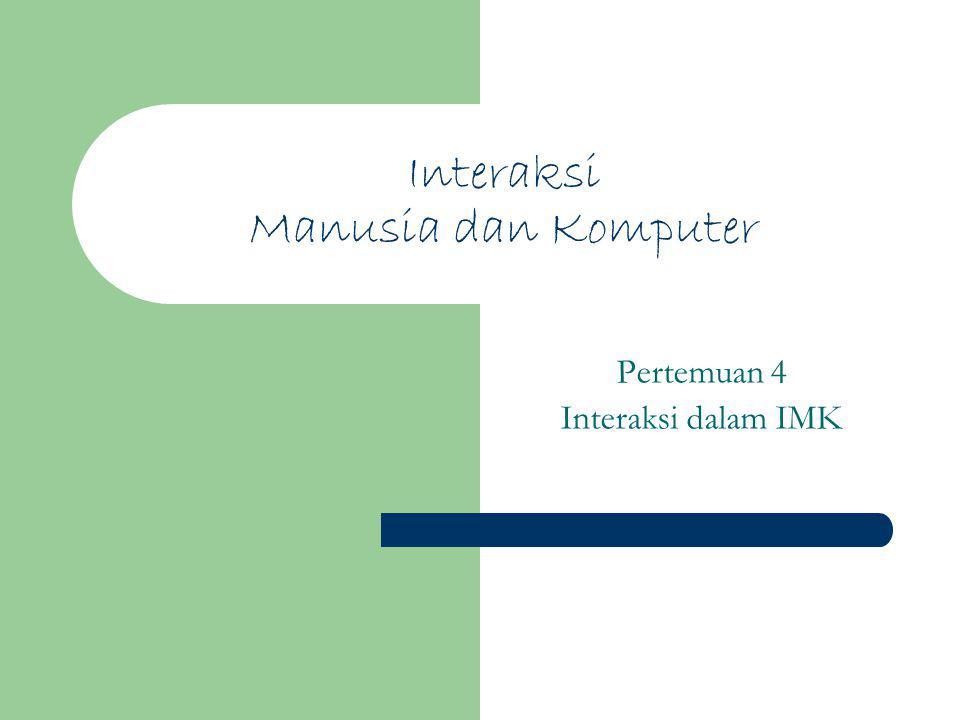 Interaksi Manusia dan Komputer Pertemuan 4 Interaksi dalam IMK