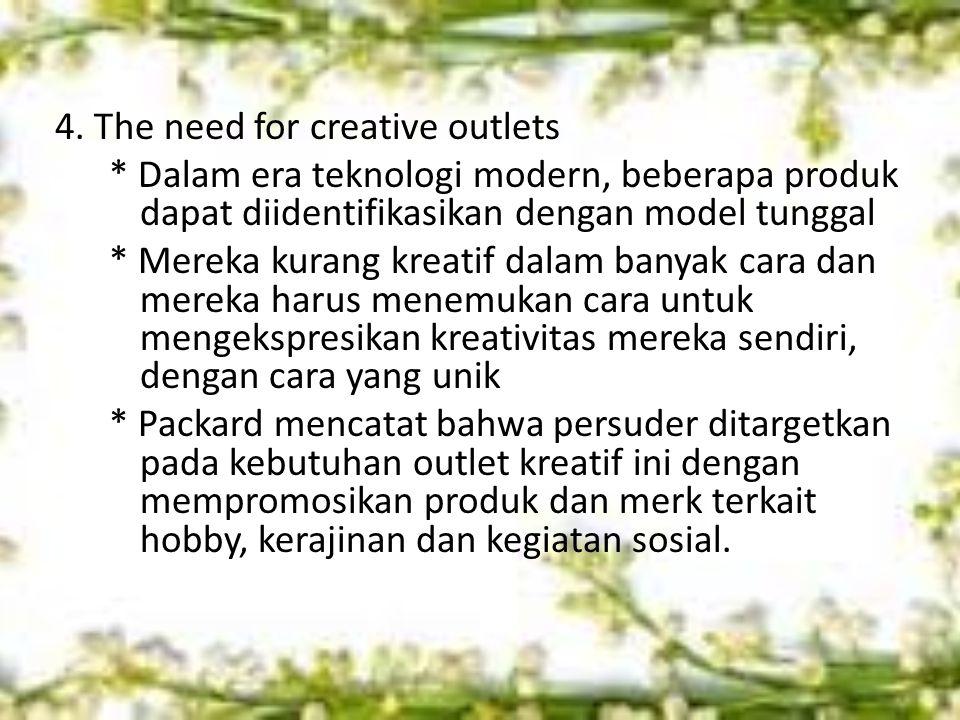 4. The need for creative outlets * Dalam era teknologi modern, beberapa produk dapat diidentifikasikan dengan model tunggal * Mereka kurang kreatif da