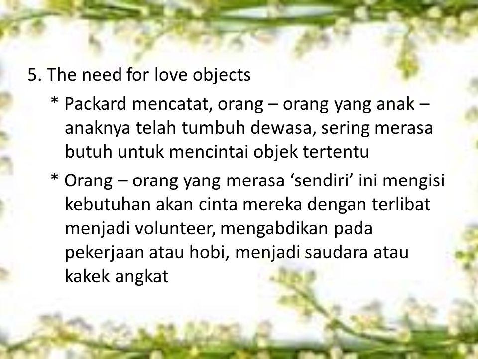5. The need for love objects * Packard mencatat, orang – orang yang anak – anaknya telah tumbuh dewasa, sering merasa butuh untuk mencintai objek tert
