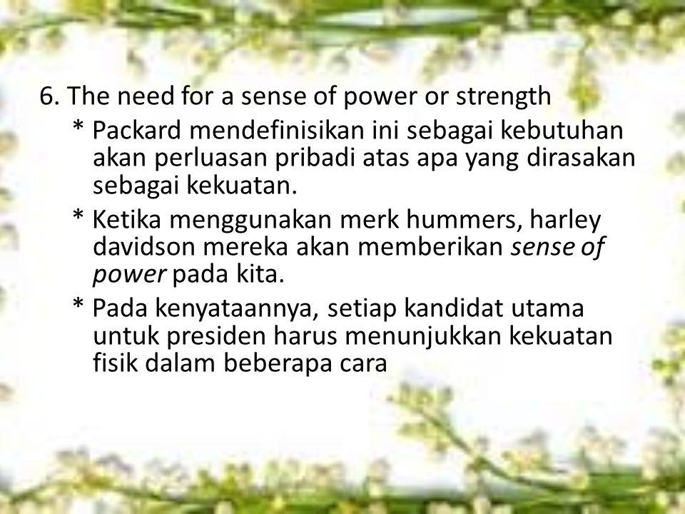 6. The need for a sense of power or strength * Packard mendefinisikan ini sebagai kebutuhan akan perluasan pribadi atas apa yang dirasakan sebagai kek