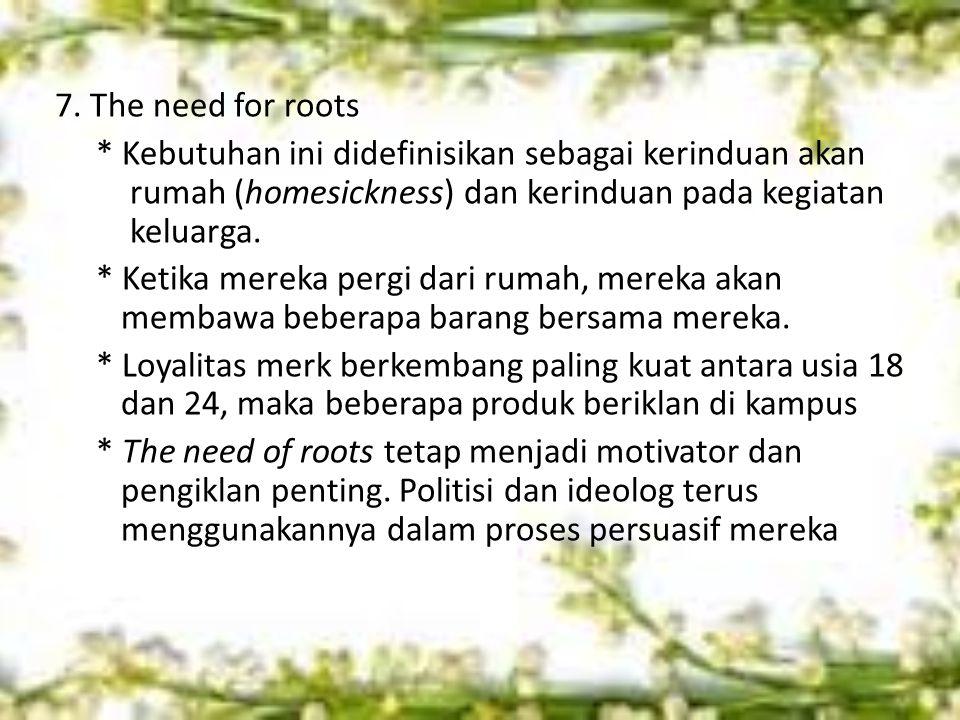 7. The need for roots * Kebutuhan ini didefinisikan sebagai kerinduan akan rumah (homesickness) dan kerinduan pada kegiatan keluarga. * Ketika mereka