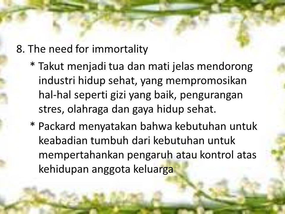 8. The need for immortality * Takut menjadi tua dan mati jelas mendorong industri hidup sehat, yang mempromosikan hal-hal seperti gizi yang baik, peng