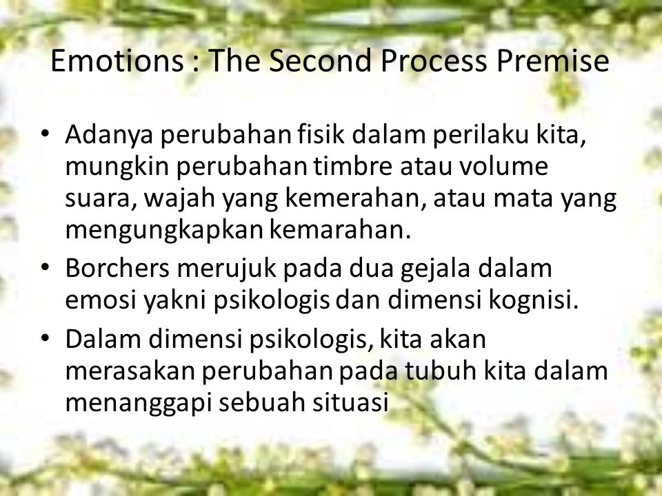 Emotions : The Second Process Premise Adanya perubahan fisik dalam perilaku kita, mungkin perubahan timbre atau volume suara, wajah yang kemerahan, atau mata yang mengungkapkan kemarahan.