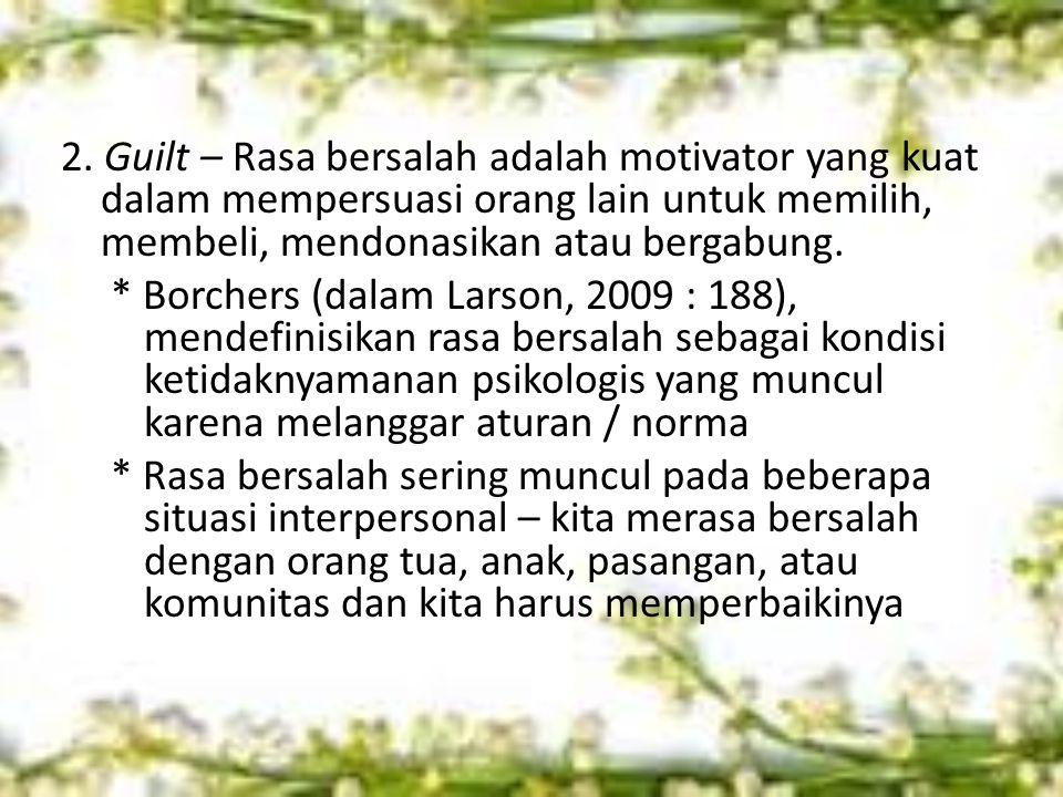 2. Guilt – Rasa bersalah adalah motivator yang kuat dalam mempersuasi orang lain untuk memilih, membeli, mendonasikan atau bergabung. * Borchers (dala