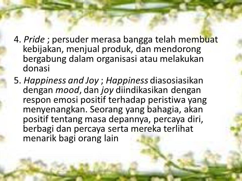 4. Pride ; persuder merasa bangga telah membuat kebijakan, menjual produk, dan mendorong bergabung dalam organisasi atau melakukan donasi 5. Happiness