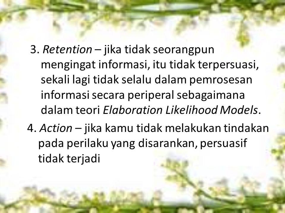 3. Retention – jika tidak seorangpun mengingat informasi, itu tidak terpersuasi, sekali lagi tidak selalu dalam pemrosesan informasi secara periperal