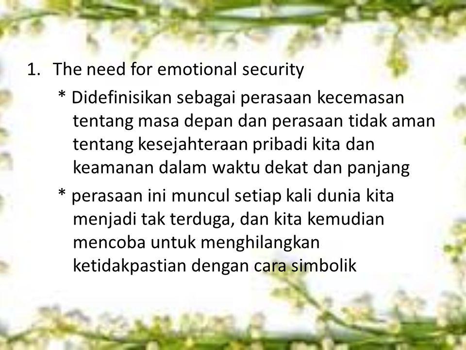 1.The need for emotional security * Didefinisikan sebagai perasaan kecemasan tentang masa depan dan perasaan tidak aman tentang kesejahteraan pribadi kita dan keamanan dalam waktu dekat dan panjang * perasaan ini muncul setiap kali dunia kita menjadi tak terduga, dan kita kemudian mencoba untuk menghilangkan ketidakpastian dengan cara simbolik