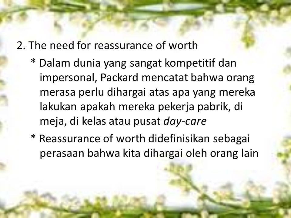 2. The need for reassurance of worth * Dalam dunia yang sangat kompetitif dan impersonal, Packard mencatat bahwa orang merasa perlu dihargai atas apa