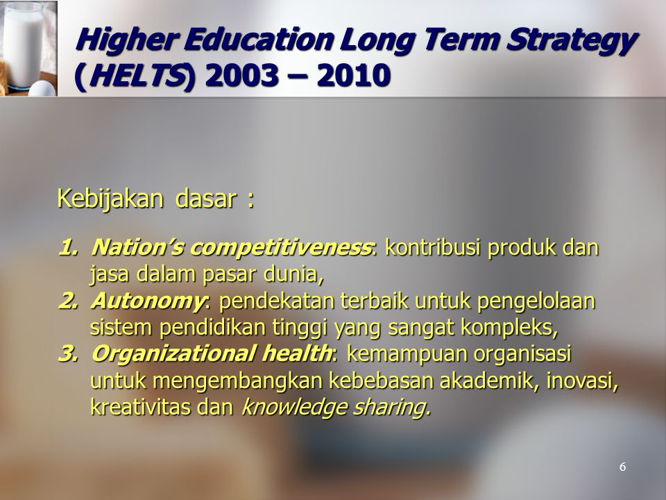 6 Higher Education Long Term Strategy (HELTS) 2003 – 2010 1.Nation's competitiveness: kontribusi produk dan jasa dalam pasar dunia, 2.Autonomy: pendek
