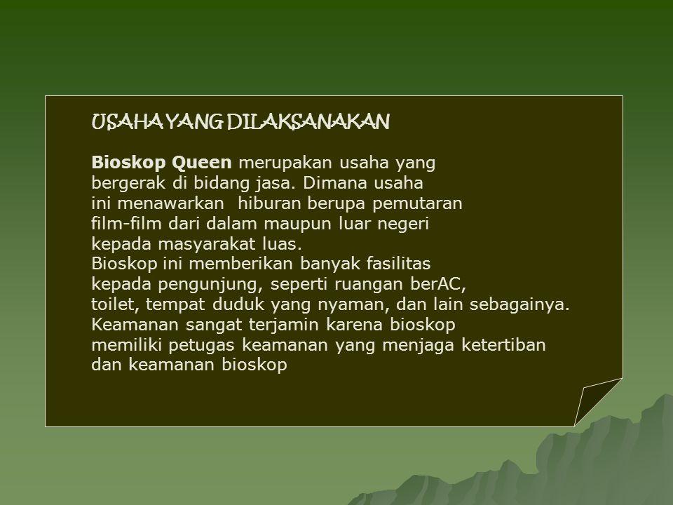 USAHA YANG DILAKSANAKAN Bioskop Queen merupakan usaha yang bergerak di bidang jasa. Dimana usaha ini menawarkan hiburan berupa pemutaran film-film dar