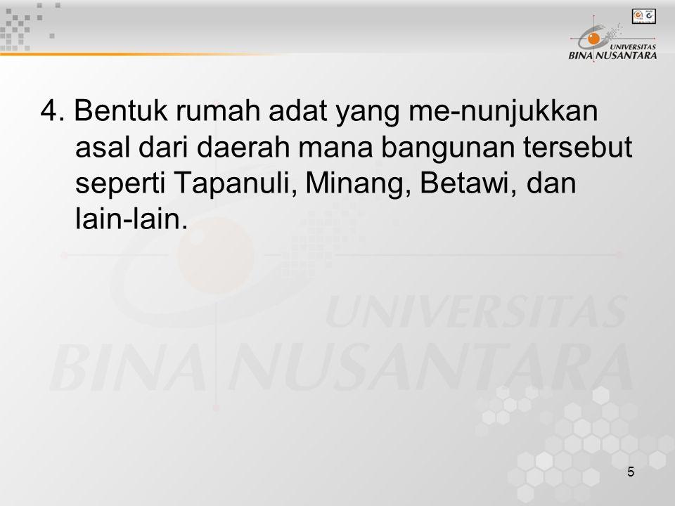 5 4. Bentuk rumah adat yang me-nunjukkan asal dari daerah mana bangunan tersebut seperti Tapanuli, Minang, Betawi, dan lain-lain.