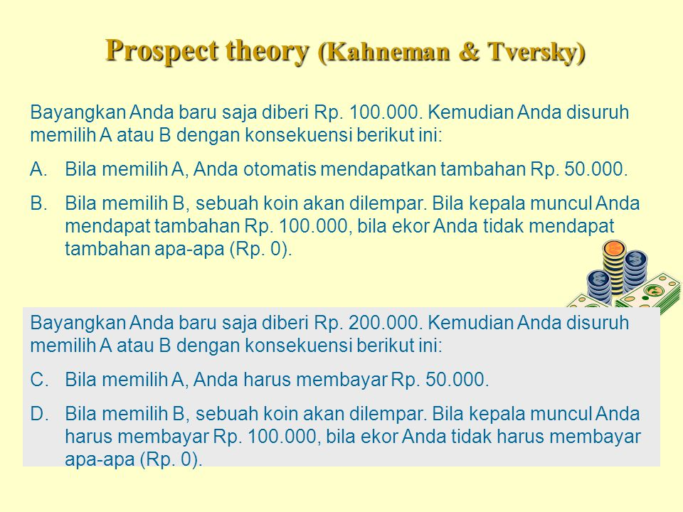 Prospect theory (Kahneman & Tversky) Bayangkan Anda baru saja diberi Rp. 100.000. Kemudian Anda disuruh memilih A atau B dengan konsekuensi berikut in