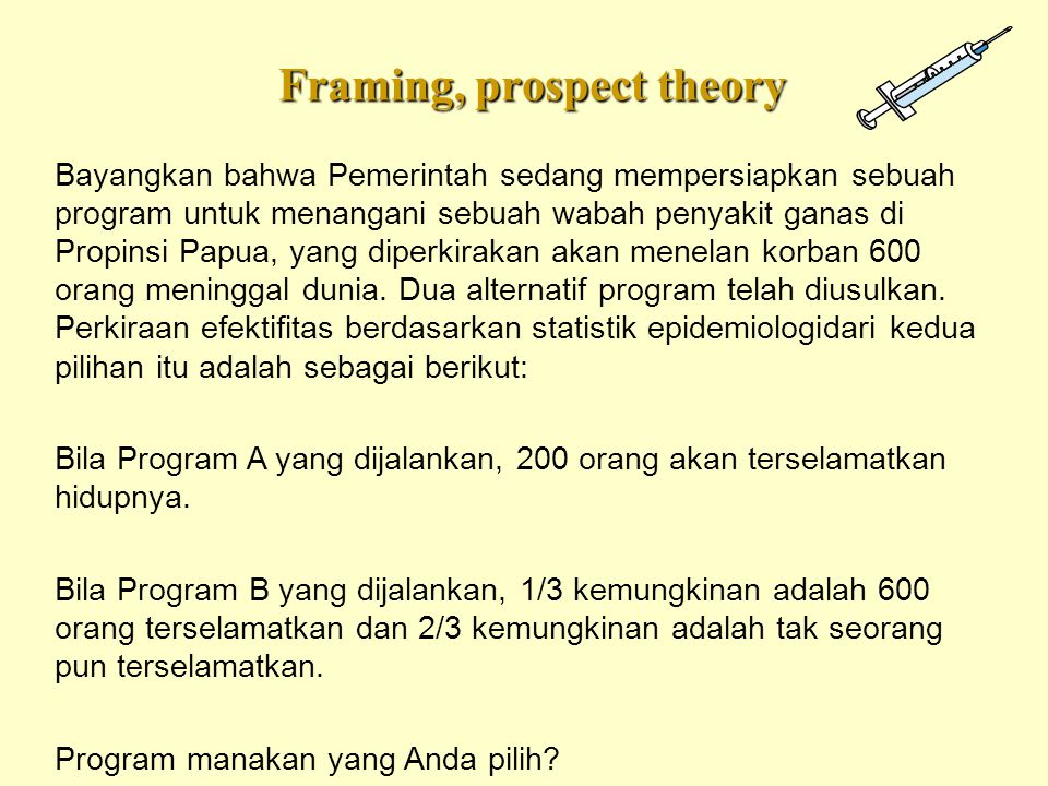Framing, prospect theory Bayangkan bahwa Pemerintah sedang mempersiapkan sebuah program untuk menangani sebuah wabah penyakit ganas di Propinsi Papua,