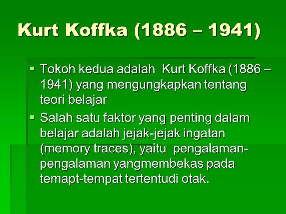 Kurt Koffka (1886 – 1941)  Tokoh kedua adalah Kurt Koffka (1886 – 1941) yang mengungkapkan tentang teori belajar  Salah satu faktor yang penting dal