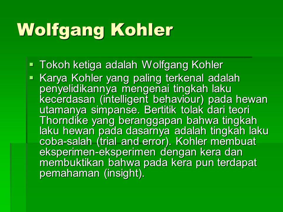 Wolfgang Kohler  Tokoh ketiga adalah Wolfgang Kohler  Karya Kohler yang paling terkenal adalah penyelidikannya mengenai tingkah laku kecerdasan (int