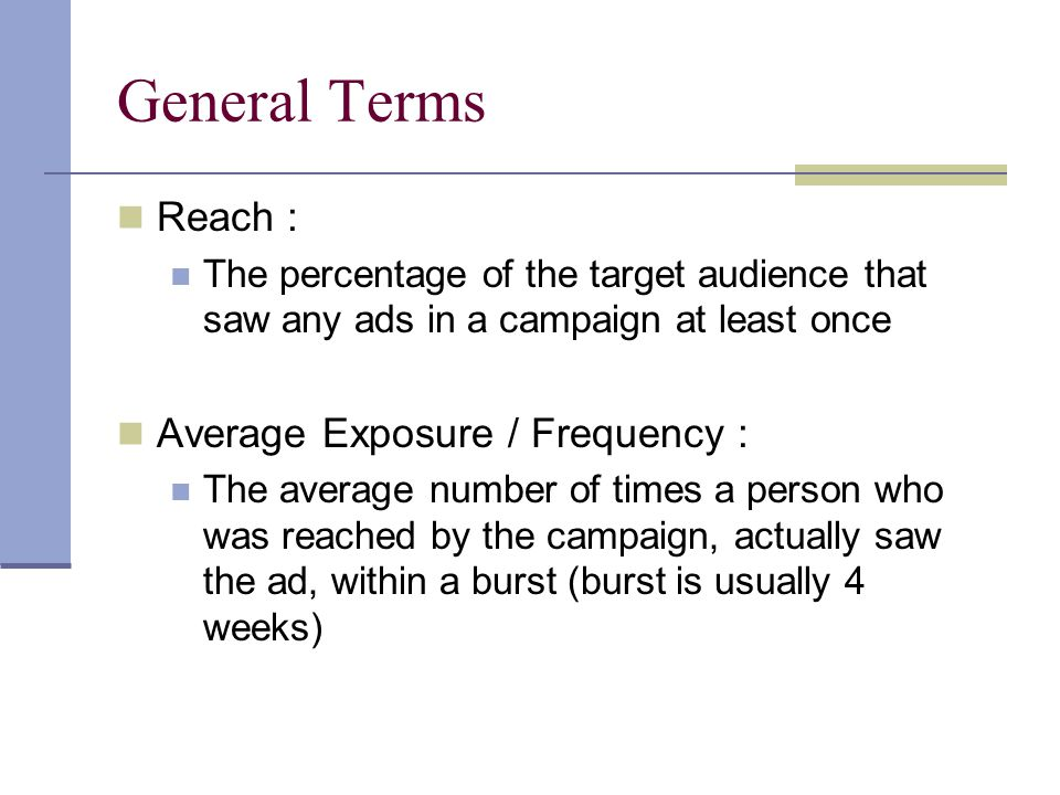 General Terms Reach : The percentage of the target audience that saw any ads in a campaign at least once Average Exposure / Frequency : The average number of times a person who was reached by the campaign, actually saw the ad, within a burst (burst is usually 4 weeks)