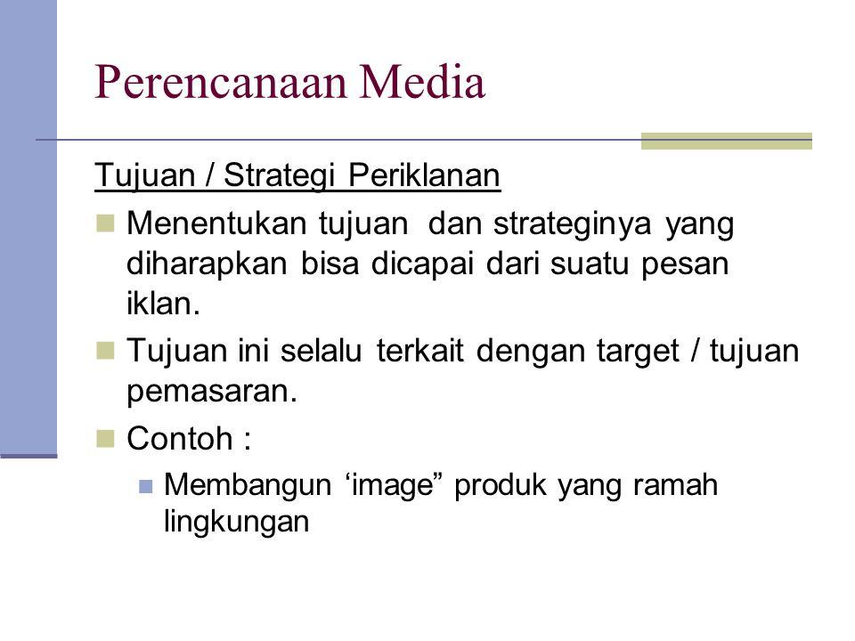 Perencanaan Media Tujuan / Strategi Periklanan Menentukan tujuan dan strateginya yang diharapkan bisa dicapai dari suatu pesan iklan. Tujuan ini selal