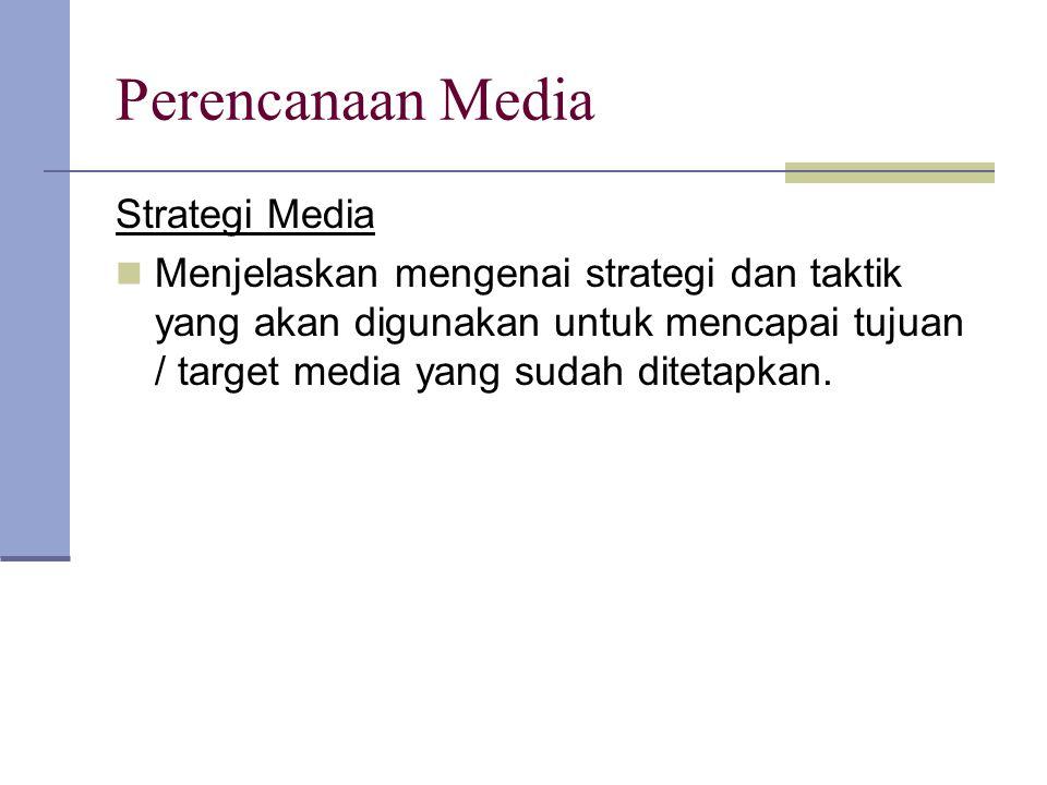 Perencanaan Media Strategi Media Menjelaskan mengenai strategi dan taktik yang akan digunakan untuk mencapai tujuan / target media yang sudah ditetapk