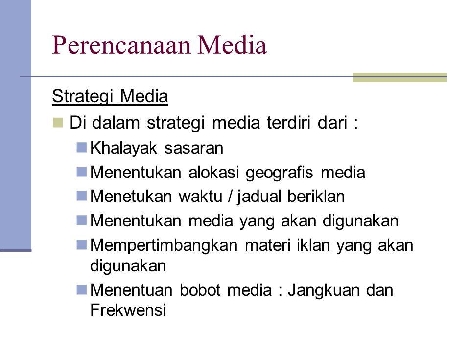 Perencanaan Media Strategi Media Di dalam strategi media terdiri dari : Khalayak sasaran Menentukan alokasi geografis media Menetukan waktu / jadual b