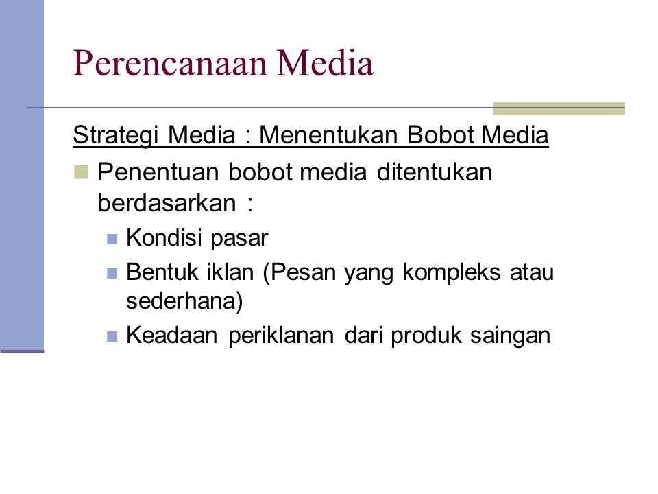 Perencanaan Media Strategi Media : Menentukan Bobot Media Penentuan bobot media ditentukan berdasarkan : Kondisi pasar Bentuk iklan (Pesan yang komple