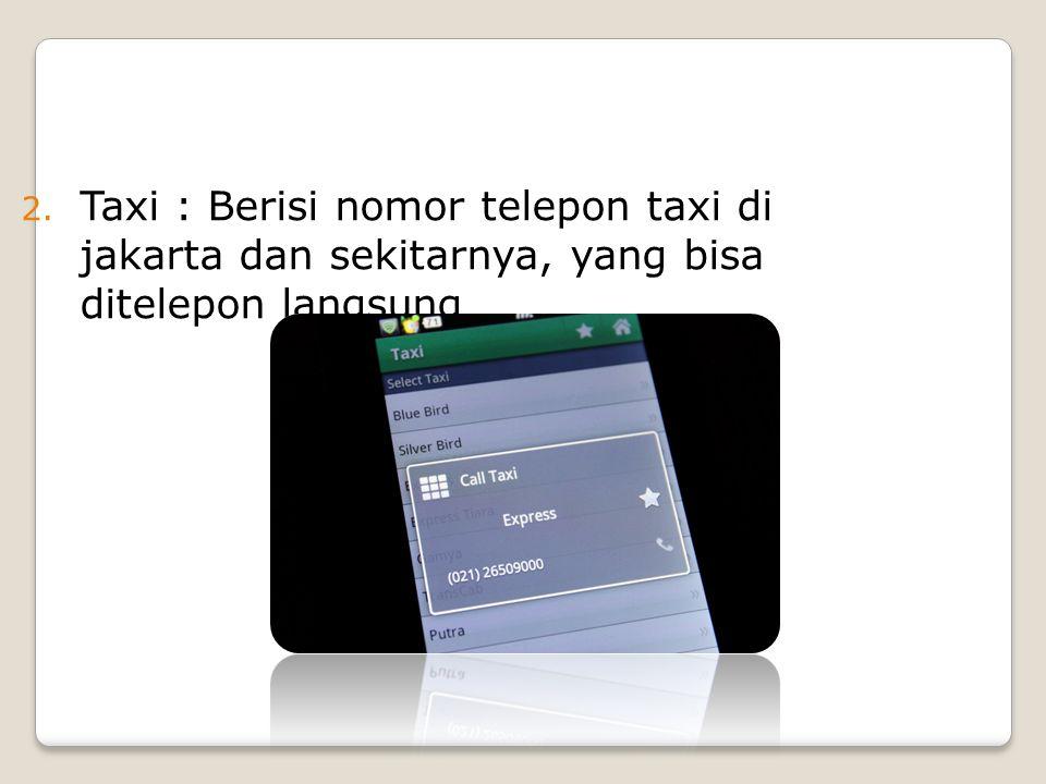 2. Taxi : Berisi nomor telepon taxi di jakarta dan sekitarnya, yang bisa ditelepon langsung