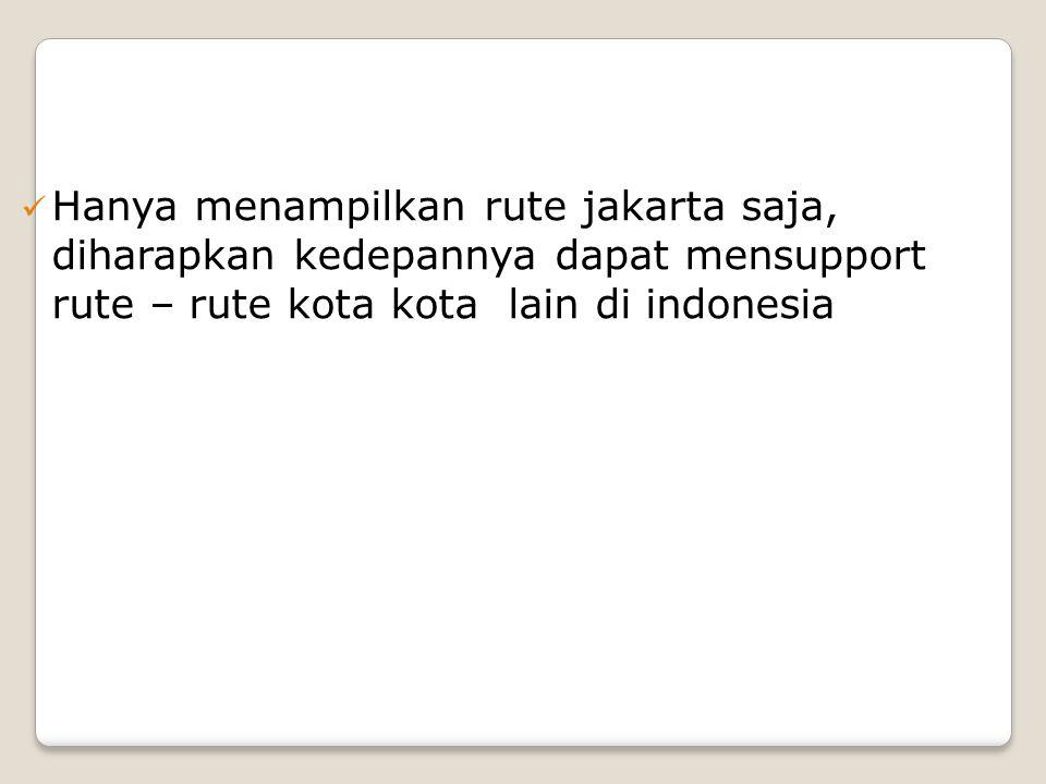 Hanya menampilkan rute jakarta saja, diharapkan kedepannya dapat mensupport rute – rute kota kota lain di indonesia