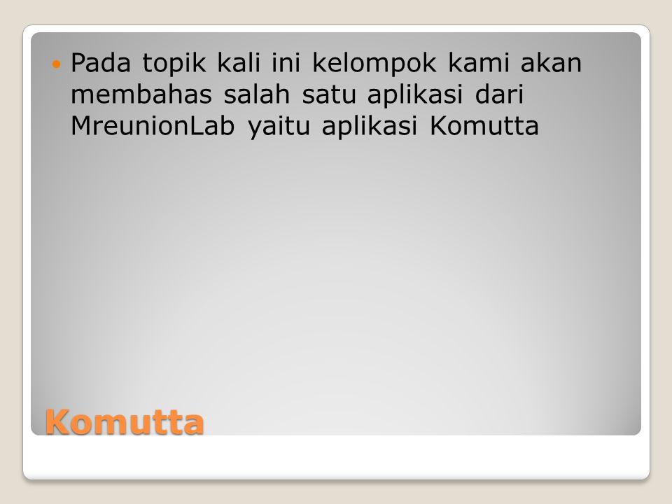 Komutta Pada topik kali ini kelompok kami akan membahas salah satu aplikasi dari MreunionLab yaitu aplikasi Komutta