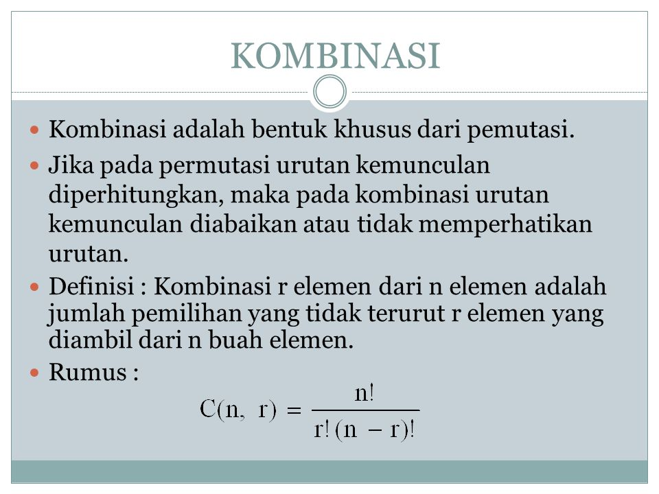 KOMBINASI Kombinasi adalah bentuk khusus dari pemutasi. Jika pada permutasi urutan kemunculan diperhitungkan, maka pada kombinasi urutan kemunculan di