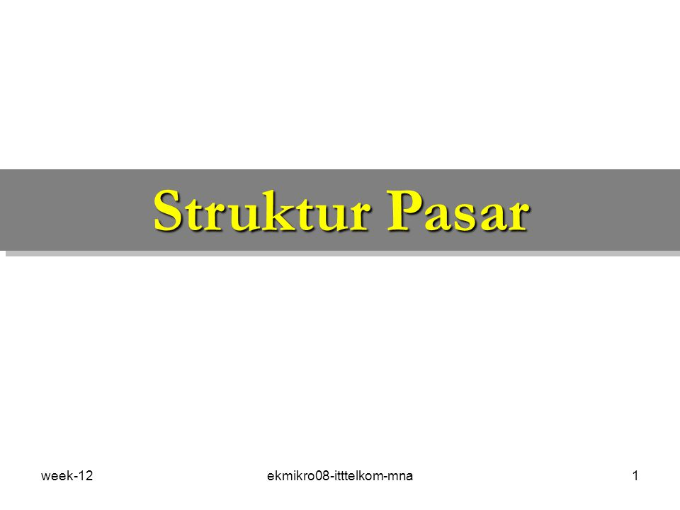 week-12ekmikro08-itttelkom-mna1 Struktur Pasar