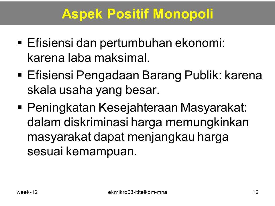 week-12ekmikro08-itttelkom-mna12 Aspek Positif Monopoli  Efisiensi dan pertumbuhan ekonomi: karena laba maksimal.  Efisiensi Pengadaan Barang Publik