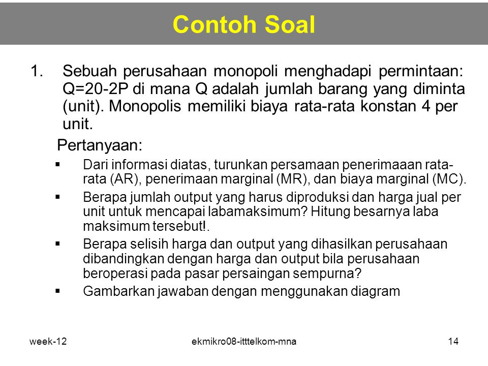 week-12ekmikro08-itttelkom-mna14 Contoh Soal 1.Sebuah perusahaan monopoli menghadapi permintaan: Q=20-2P di mana Q adalah jumlah barang yang diminta (unit).