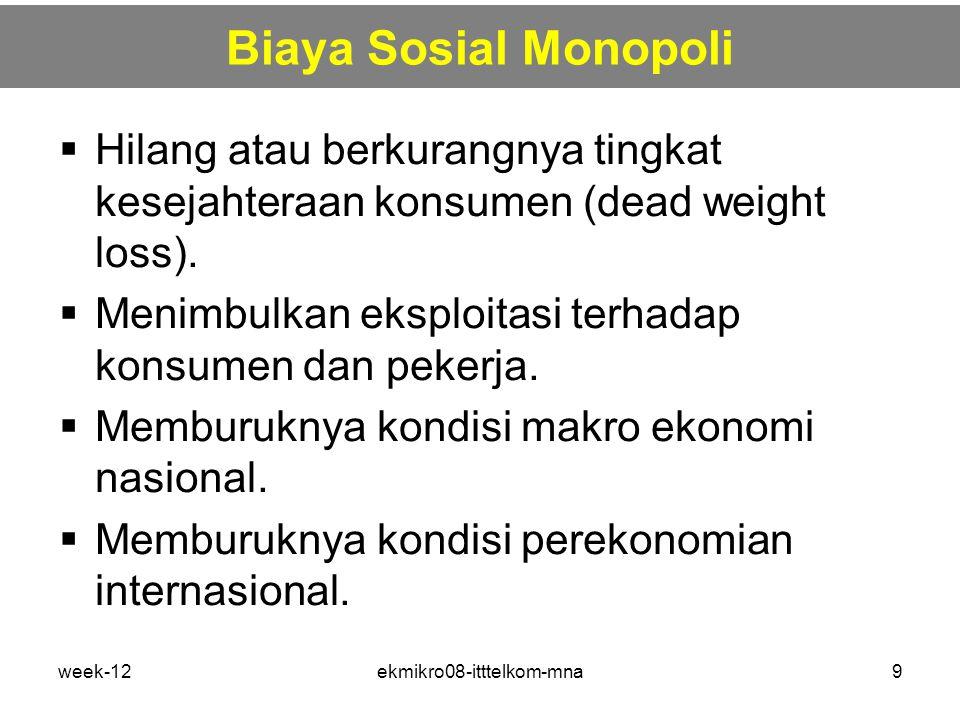 week-12ekmikro08-itttelkom-mna9 Biaya Sosial Monopoli  Hilang atau berkurangnya tingkat kesejahteraan konsumen (dead weight loss).  Menimbulkan eksp
