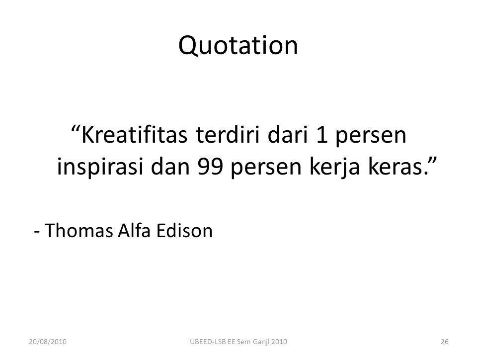 Quotation Kreatifitas terdiri dari 1 persen inspirasi dan 99 persen kerja keras. - Thomas Alfa Edison 20/08/201026UBEED-LSB EE Sem Ganjl 2010
