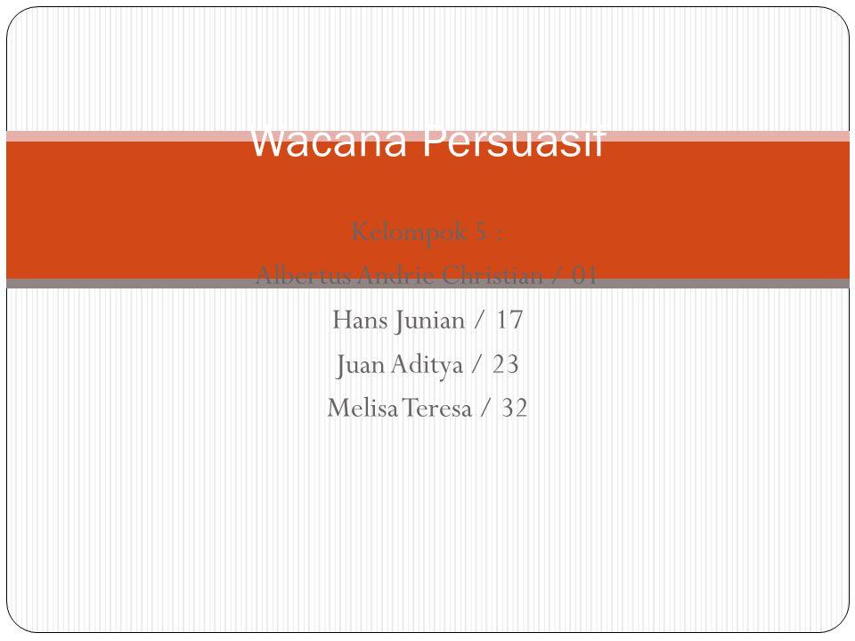 Kelompok 5 : Albertus Andrie Christian / 01 Hans Junian / 17 Juan Aditya / 23 Melisa Teresa / 32 Wacana Persuasif