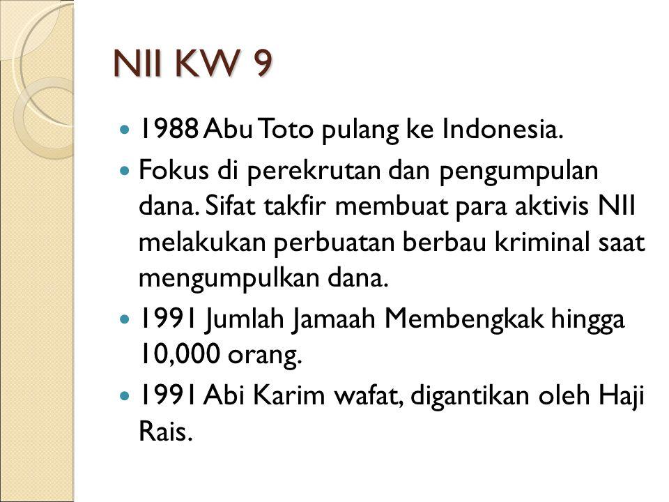 NII KW 9 1988 Abu Toto pulang ke Indonesia. Fokus di perekrutan dan pengumpulan dana. Sifat takfir membuat para aktivis NII melakukan perbuatan berbau