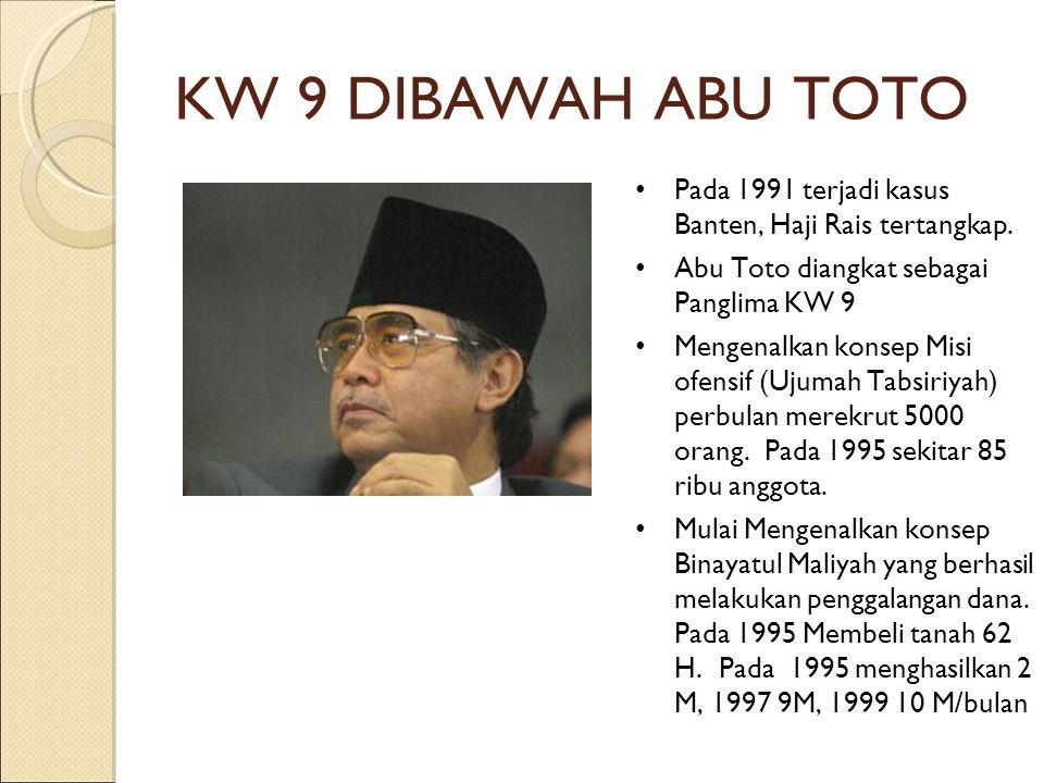 KW 9 DIBAWAH ABU TOTO Pada 1991 terjadi kasus Banten, Haji Rais tertangkap. Abu Toto diangkat sebagai Panglima KW 9 Mengenalkan konsep Misi ofensif (U