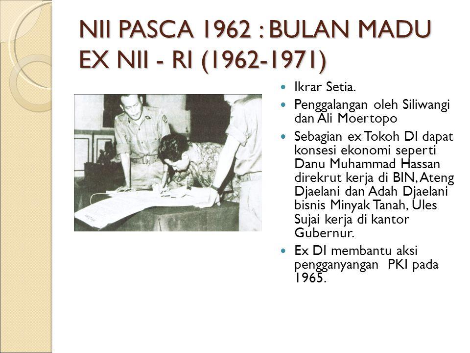 NII PASCA 1962 : BULAN MADU EX NII - RI (1962-1971) Ikrar Setia. Penggalangan oleh Siliwangi dan Ali Moertopo Sebagian ex Tokoh DI dapat konsesi ekono