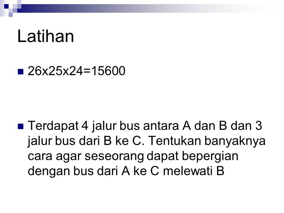 Latihan 26x25x24=15600 Terdapat 4 jalur bus antara A dan B dan 3 jalur bus dari B ke C. Tentukan banyaknya cara agar seseorang dapat bepergian dengan